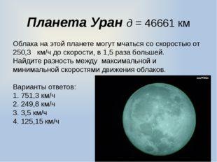 Планета Уран д = 46661 км Облака на этой планете могут мчаться со скоростью