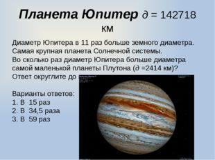 Планета Юпитер д = 142718 км Диаметр Юпитера в 11 раз больше земного диаметра