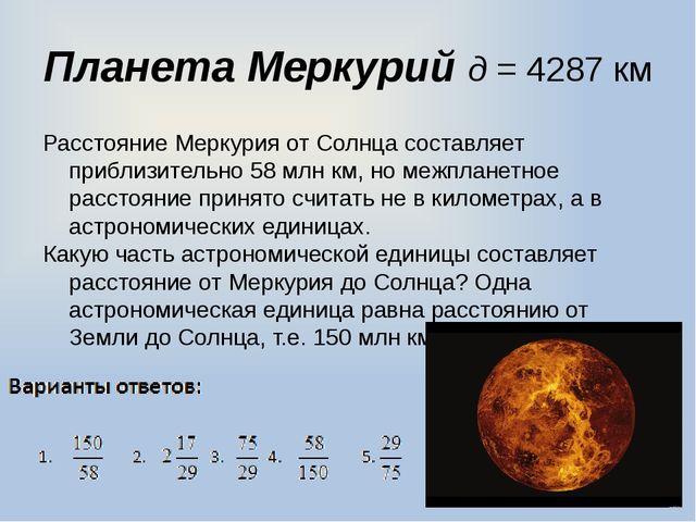 Планета Меркурий д = 4287 км Расстояние Меркурия от Солнца составляет приблиз...