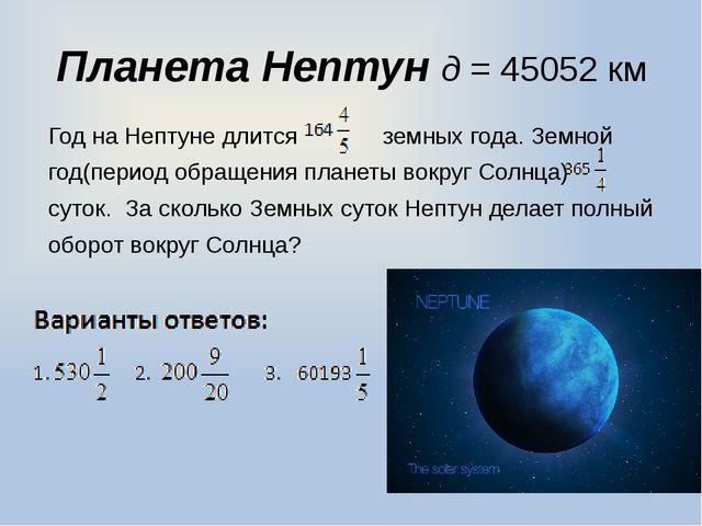 Планета Нептун д = 45052 км Год на Нептуне длится земных года. Земной год(пер...