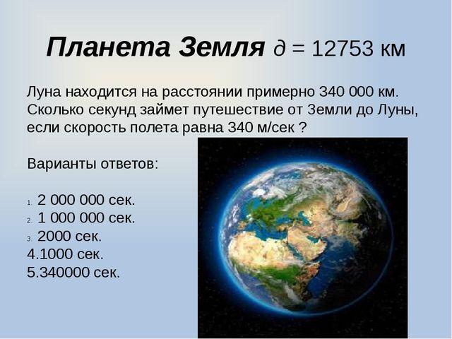 Планета Земля д = 12753 км Луна находится на расстоянии примерно 340000 км....
