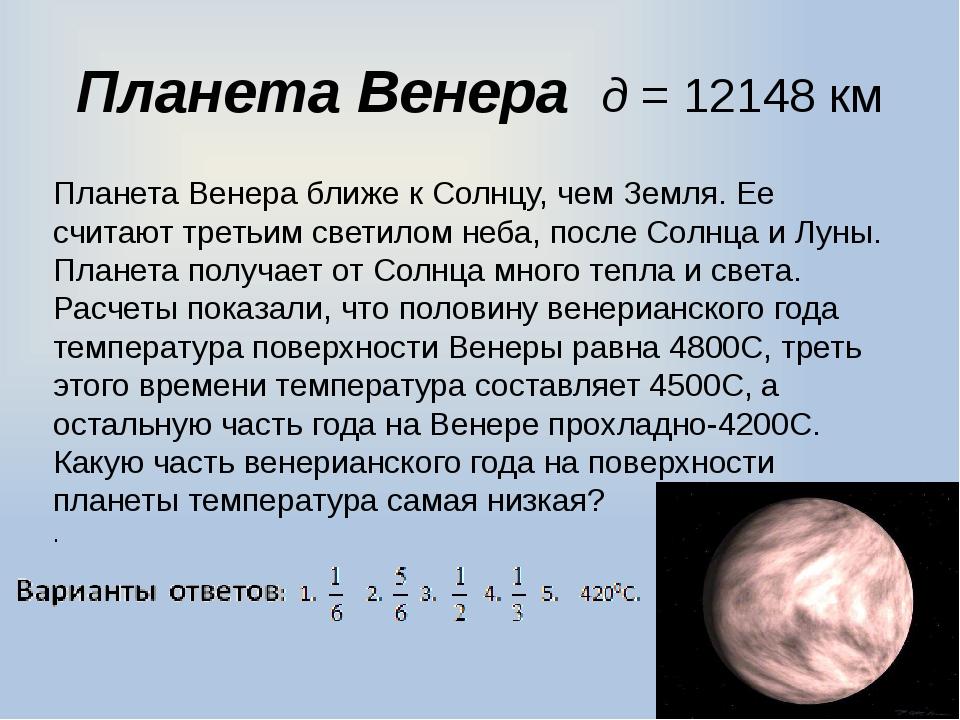 Планета Венера д = 12148 км Планета Венера ближе к Солнцу, чем Земля. Ее счит...
