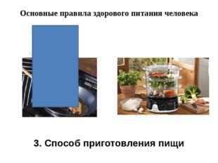 Основные правила здорового питания человека 3. Способ приготовления пищи