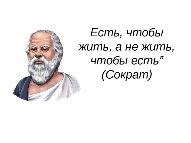 """Есть, чтобы жить, а не жить, чтобы есть"""" (Сократ)"""