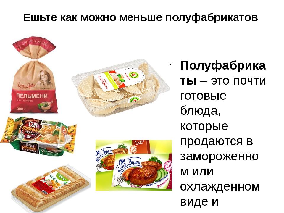 Ешьте как можно меньше полуфабрикатов Полуфабрикаты– это почти готовые блюда...