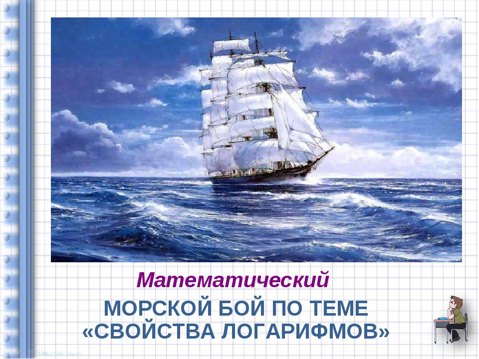 Математический МОРСКОЙ БОЙ ПО ТЕМЕ «СВОЙСТВА ЛОГАРИФМОВ»