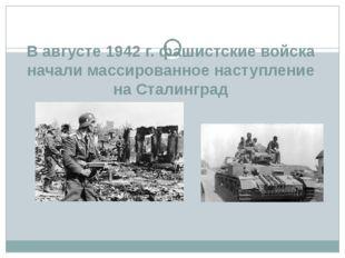 В августе 1942 г. фашистские войска начали массированное наступление на Стали