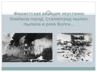 Фашистская авиация неустанно бомбила город. Сталинград пылал, пылала и река В