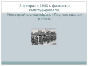 2 февраля 1943 г. фашисты капитулировали. Немецкий фельдмаршал Паулюс сдался