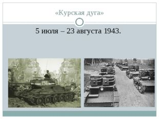 «Курская дуга» 5 июля – 23 августа 1943.