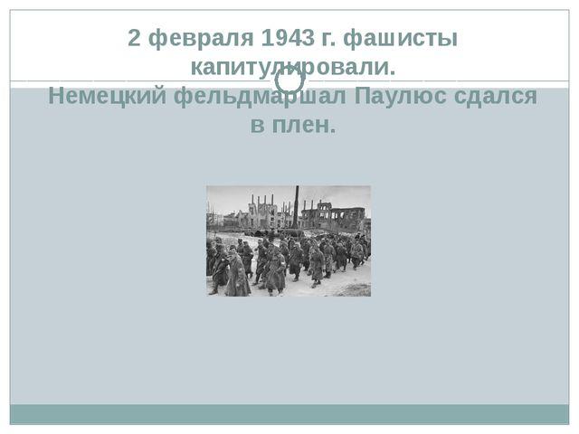 2 февраля 1943 г. фашисты капитулировали. Немецкий фельдмаршал Паулюс сдался...