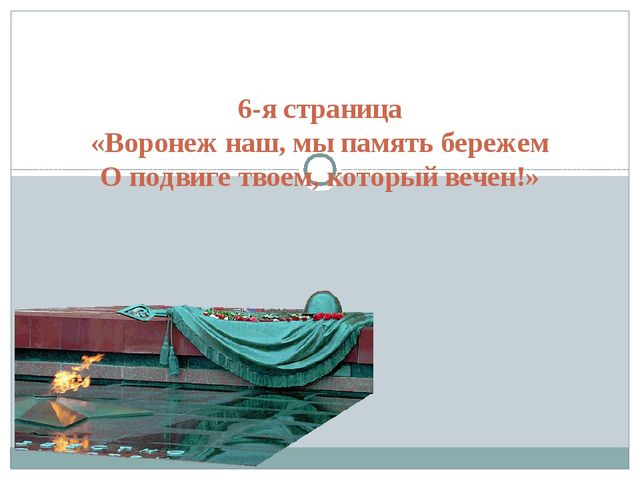 6-я страница «Воронеж наш, мы память бережем О подвиге твоем, который вечен!»