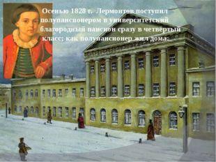 Осенью 1828 г. Лермонтов поступил полупансионером в университетский благород
