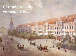 Петербургский университет… Здесь учиться М.Ю. Лермонтову было не суждено…