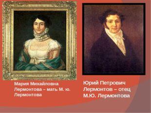 Мария Михайловна Лермонтова – мать М. ю. Лермонтова Юрий Петрович Лермонтов