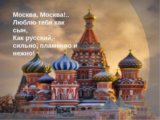 Москва, Москва!.. Люблю тебя как сын, Как русский,- сильно, пламенно и нежно!