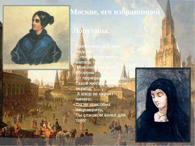 Здесь, в Москве, его избранницей стала - Варвара Лопухина. Прими мой дар, моя...