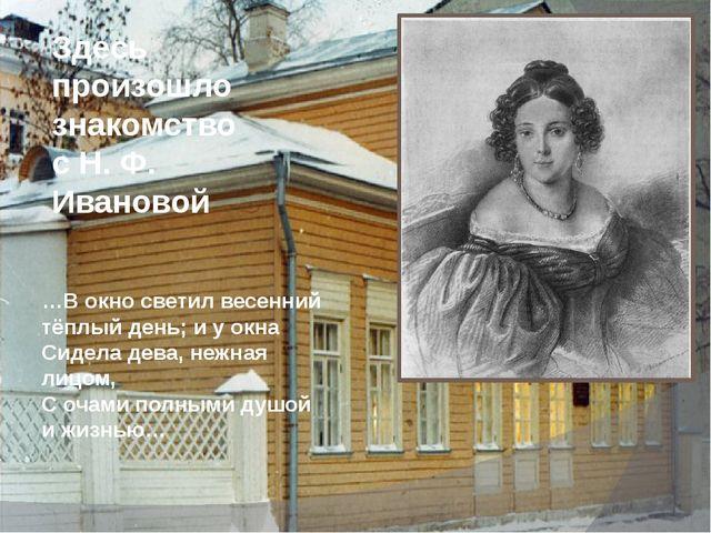 Здесь произошло знакомство с Н. Ф. Ивановой …В окно светил весенний тёплый де...