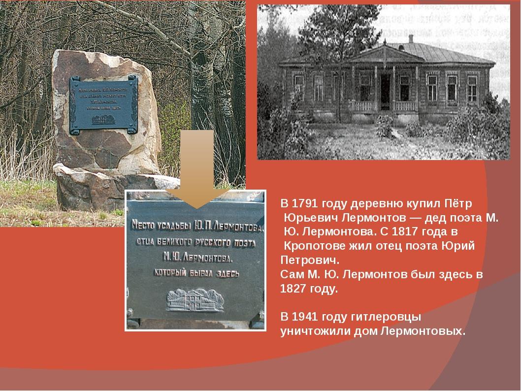 В 1791 году деревню купил Пётр Юрьевич Лермонтов — дед поэта М. Ю. Лермонтов...