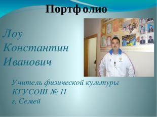 Лоу Константин Иванович Учитель физической культуры КГУСОШ № 11 г. Семей Порт