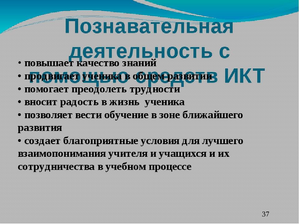 Познавательная деятельность с помощью средств ИКТ  • повышает качество знани...