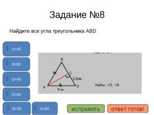 Задание №8 Найдите все угла треугольника АВD D=60 А=60 В=60 В=30 А=45 D=45 ис