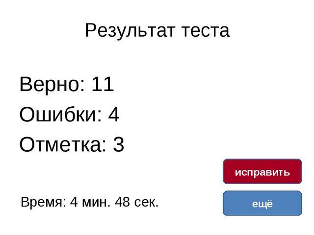 Результат теста Верно: 11 Ошибки: 4 Отметка: 3 Время: 4 мин. 48 сек. ещё испр...