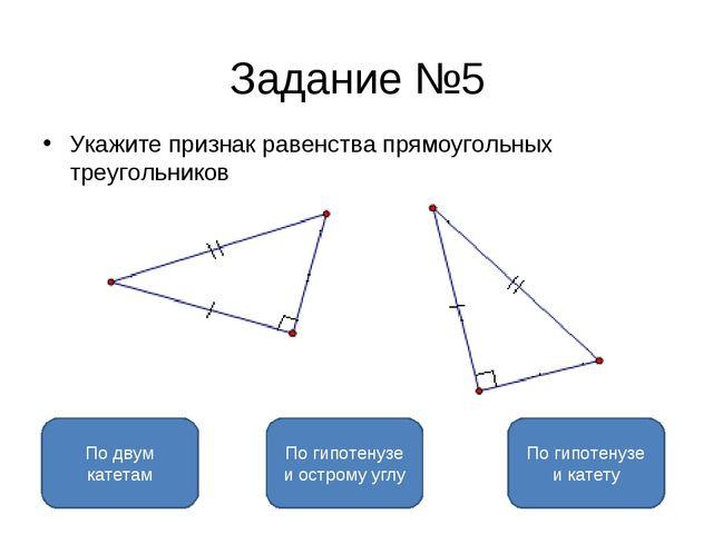 Задание №5 Укажите признак равенства прямоугольных треугольников По гипотенуз...