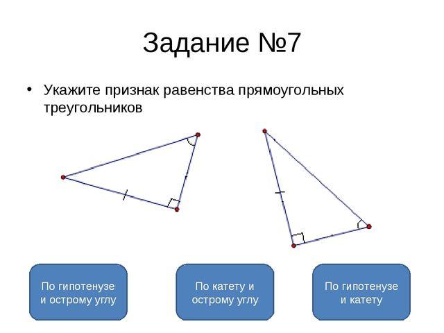 Задание №7 Укажите признак равенства прямоугольных треугольников По катету и...
