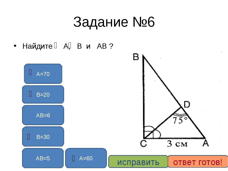 Задание №6 Найдите А, В и АВ ? В=30 А=60 АВ=6 АВ=5 В=20 А=70 исправить ответ...