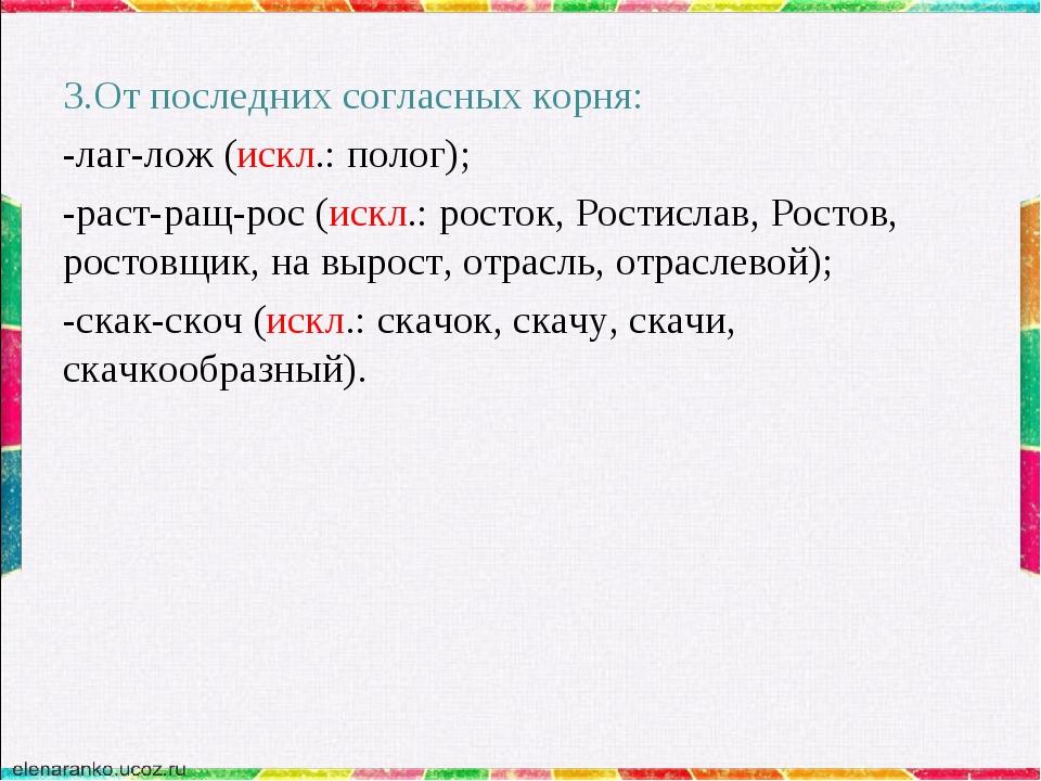3.От последних согласных корня: -лаг-лож (искл.: полог); -раст-ращ-рос (искл....