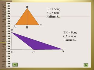 A B C H BH = 5см; AC = 8см Найти: S B H C A BH = 6см; CA = 4см Найти: S