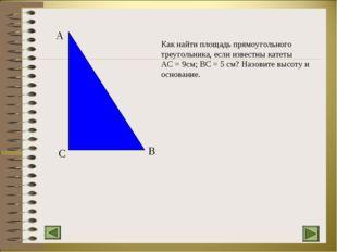 C A B Как найти площадь прямоугольного треугольника, если известны катеты AC
