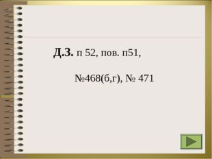 Д.З. п 52, пов. п51, №468(б,г), № 471