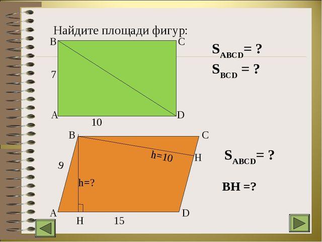 Найдите площади фигур: 7 10 A B C D A B C D H H h=? h=10 9 15 SABCD= ? SBCD =...