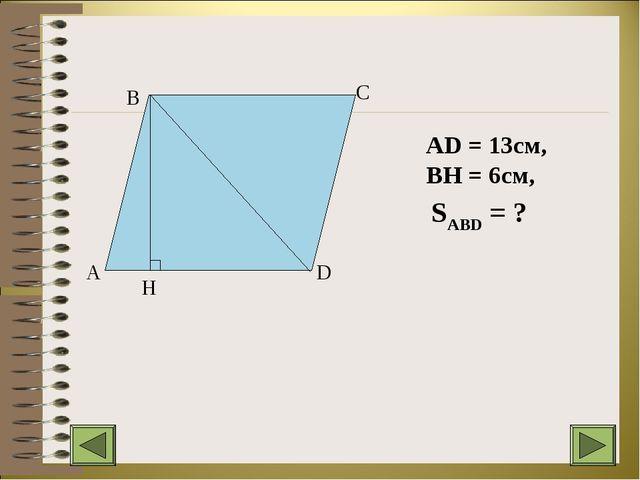 A B C D H AD = 13см, BH = 6см, SABD = ?