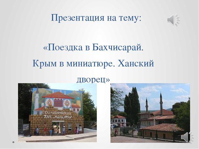 Презентация на тему: «Поездка в Бахчисарай. Крым в миниатюре. Ханский дворец»