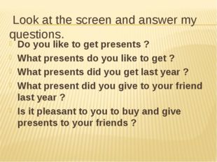 Look at the screen and answer my questions. Do you like to get presents ? Wh
