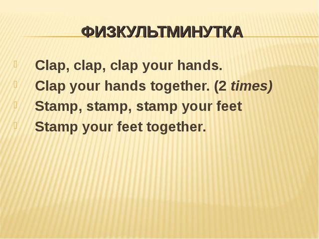 ФИЗКУЛЬТМИНУТКА Clap, clap, clap your hands. Clap your hands together. (2 tim...