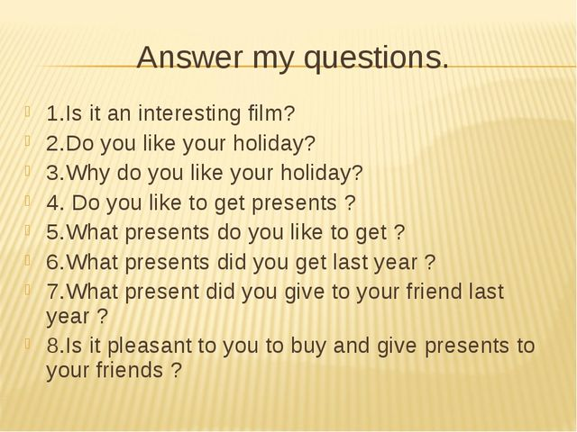 Answer my questions. 1.Is it an interesting film? 2.Do you like your holiday?...