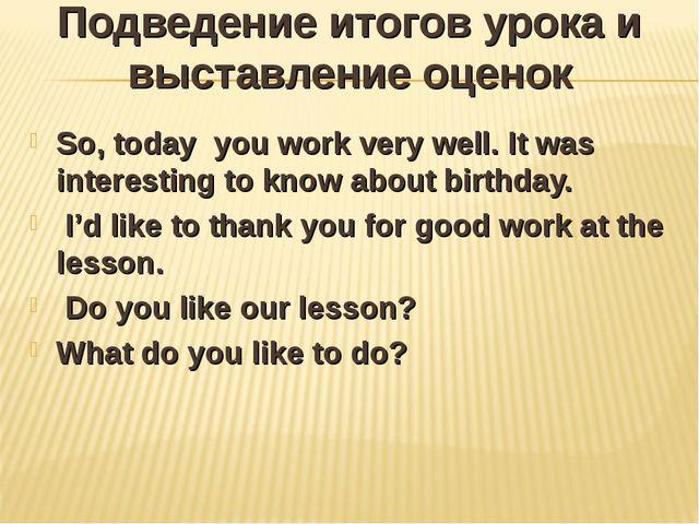 Подведение итогов урока и выставление оценок So, today you work very well. It...