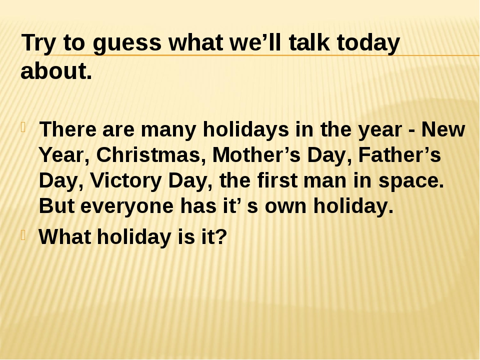 Try to guess what we'll talk today about. There are many holidays in the year...