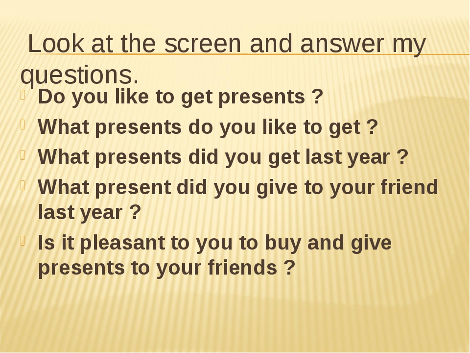 Look at the screen and answer my questions. Do you like to get presents ? Wh...