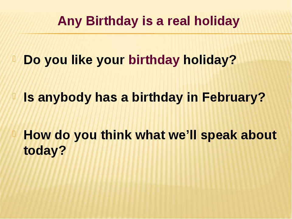 Any Birthday is a real holiday Do you like your birthday holiday? Is anybody...