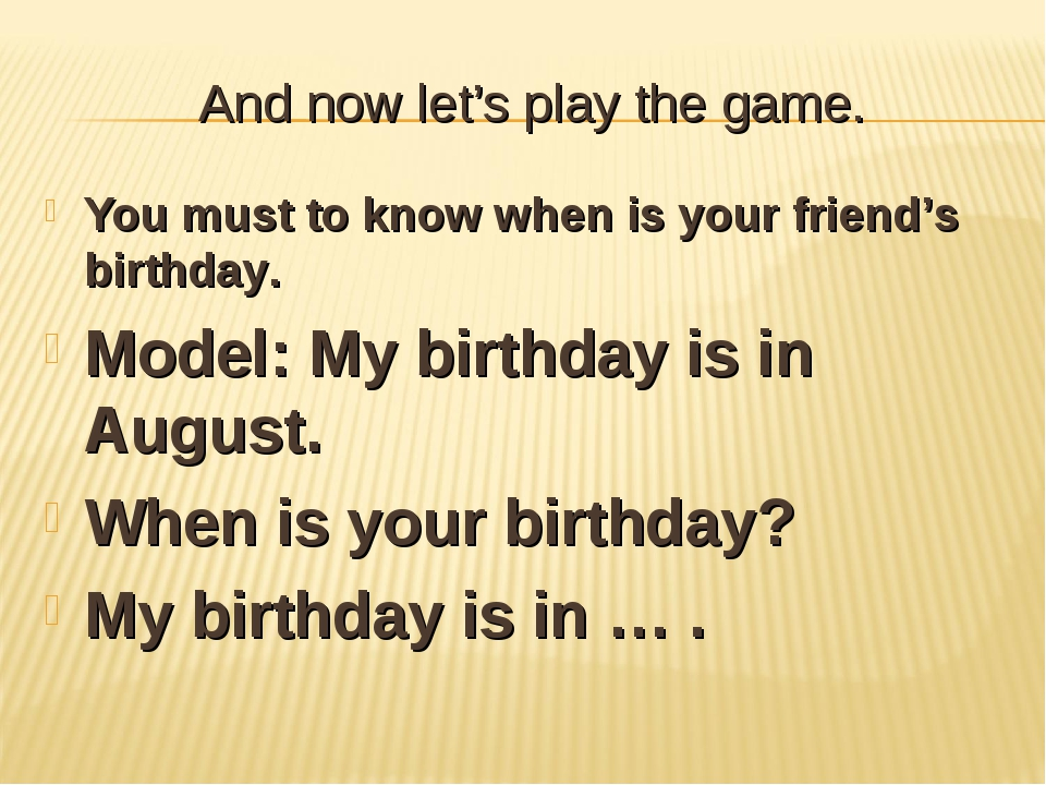 And now let's play the game. You must to know when is your friend's birthday....