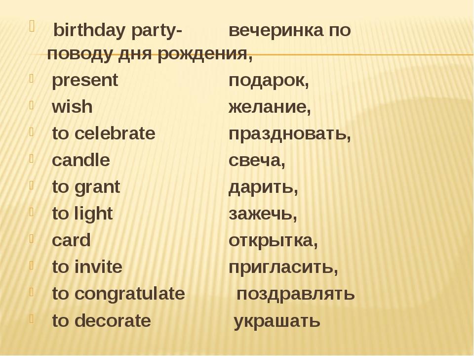 birthday party- вечеринка по поводу дня рождения, present подарок, wish...
