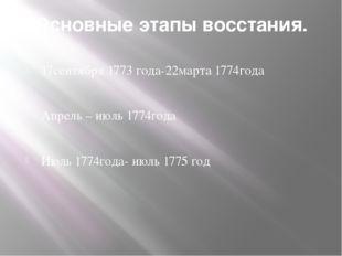 Основные этапы восстания. 17сентября 1773 года-22марта 1774года Апрель – июль
