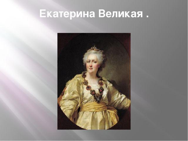 Екатерина Великая .