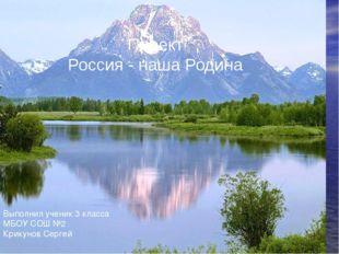 Проект Россия - наша Родина Выполнил ученик 3 класса МБОУ СОШ №2 Крикунов Сер