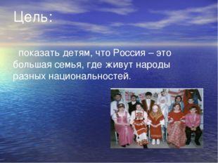 Цель: показать детям, что Россия – это большая семья, где живут народы разных